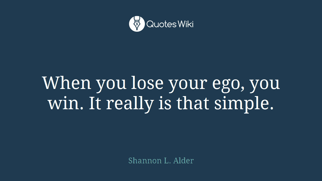 When you lose your ego, you win. It really is that simple.