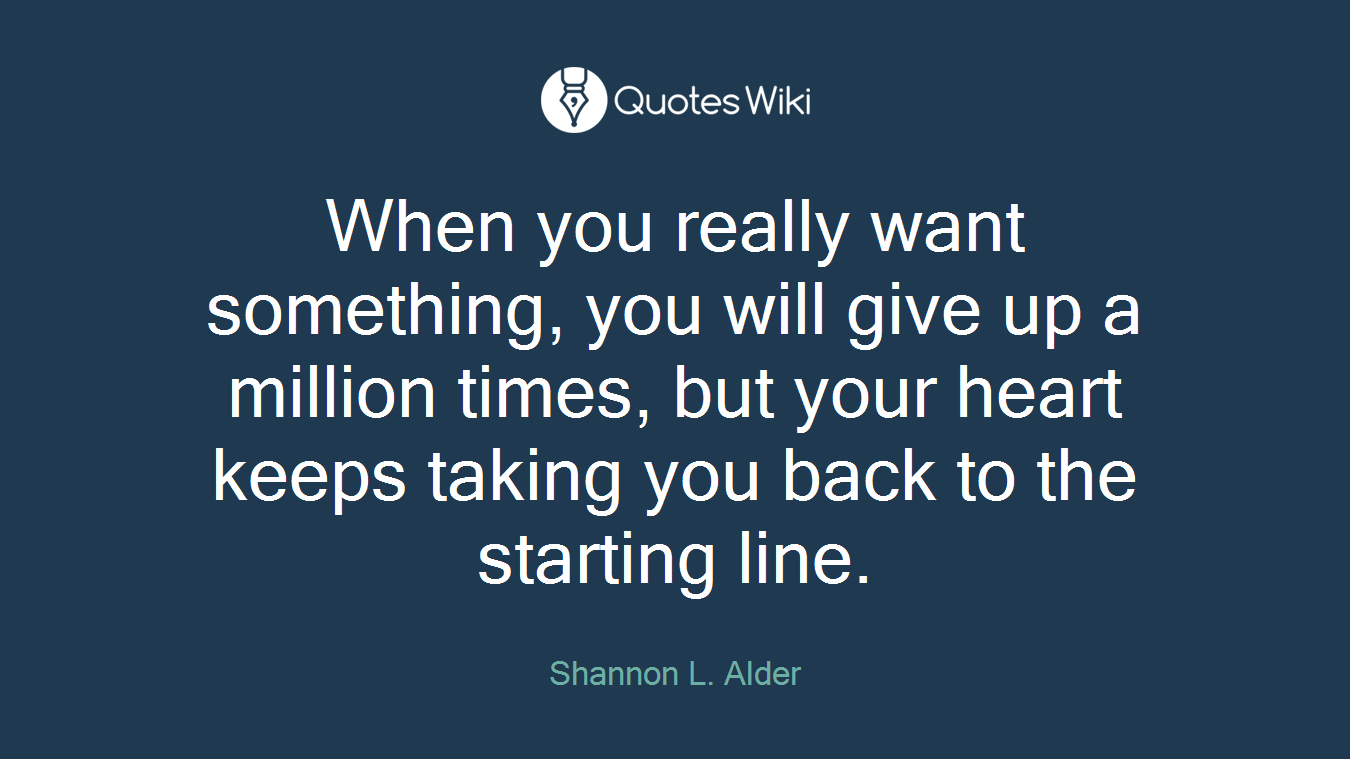 When you really want something, you will give up a million times, but your heart keeps taking you back to the starting line.