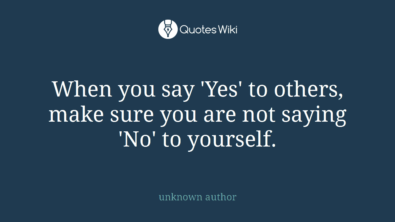 When you say 'Yes' to others, make sure you are not saying 'No' to yourself.