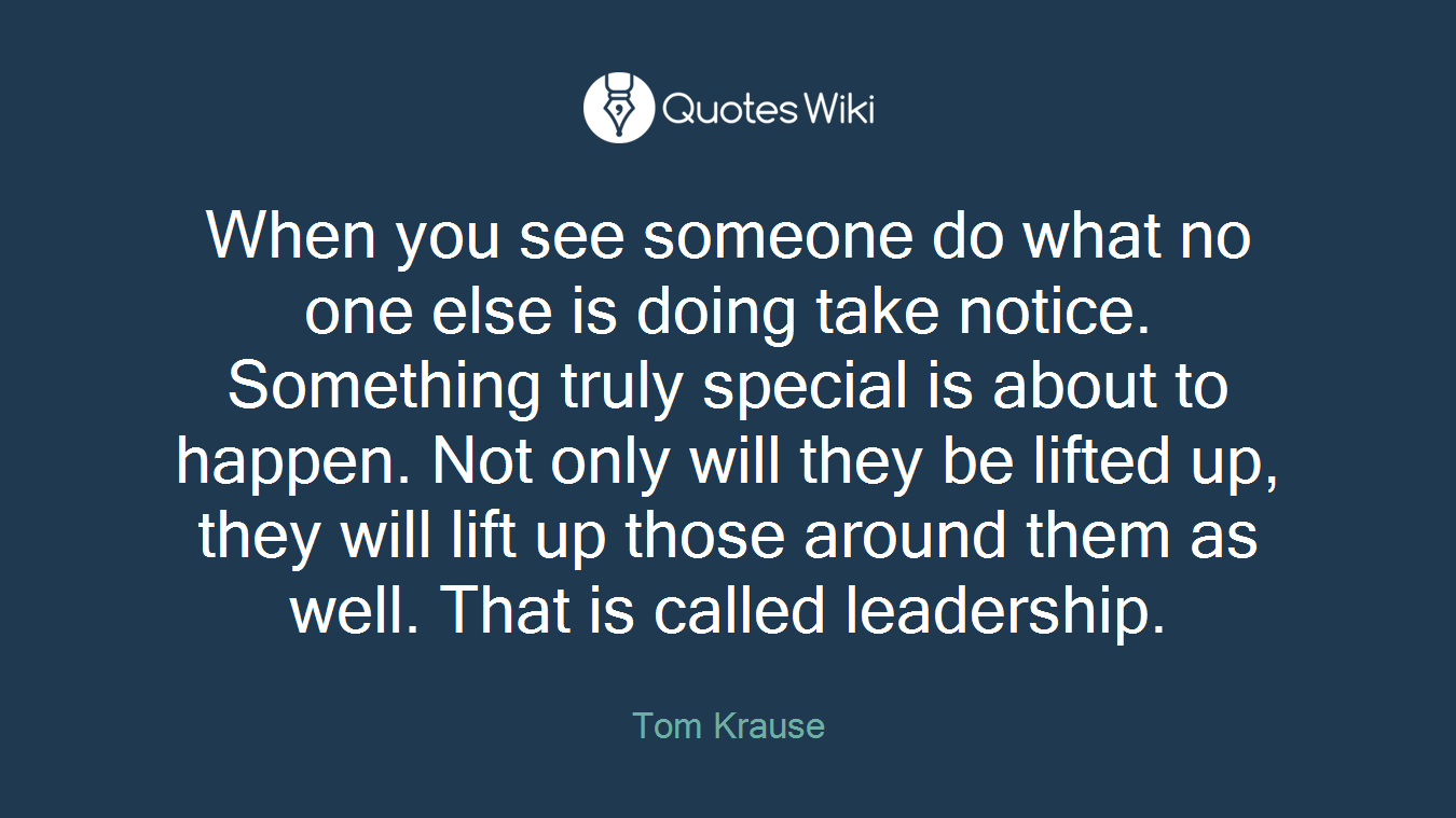 When you see someone do what no one else is doing take notice. Something truly special is about to happen. Not only will they be lifted up, they will lift up those around them as well. That is called leadership.