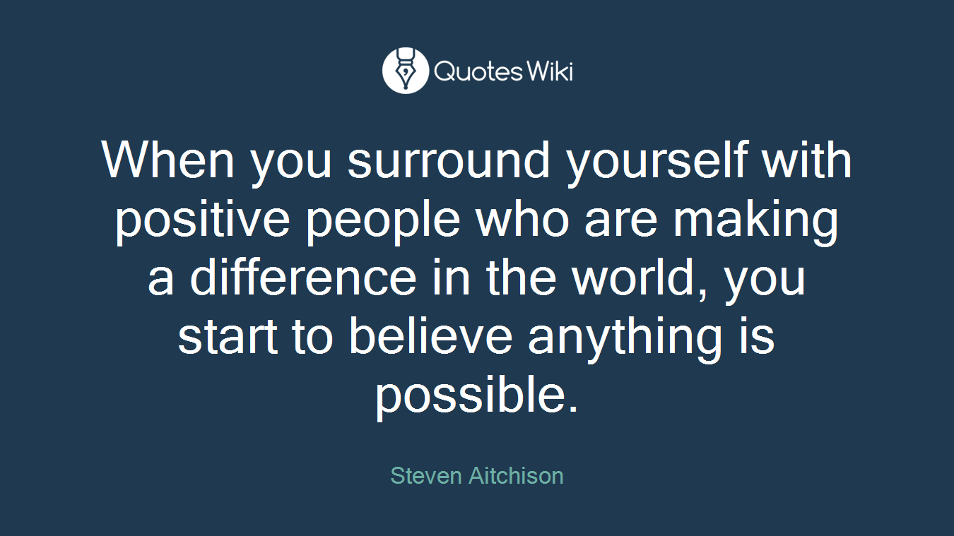 When you surround yourself with positive people who are making a difference in the world, you start to believe anything is possible.
