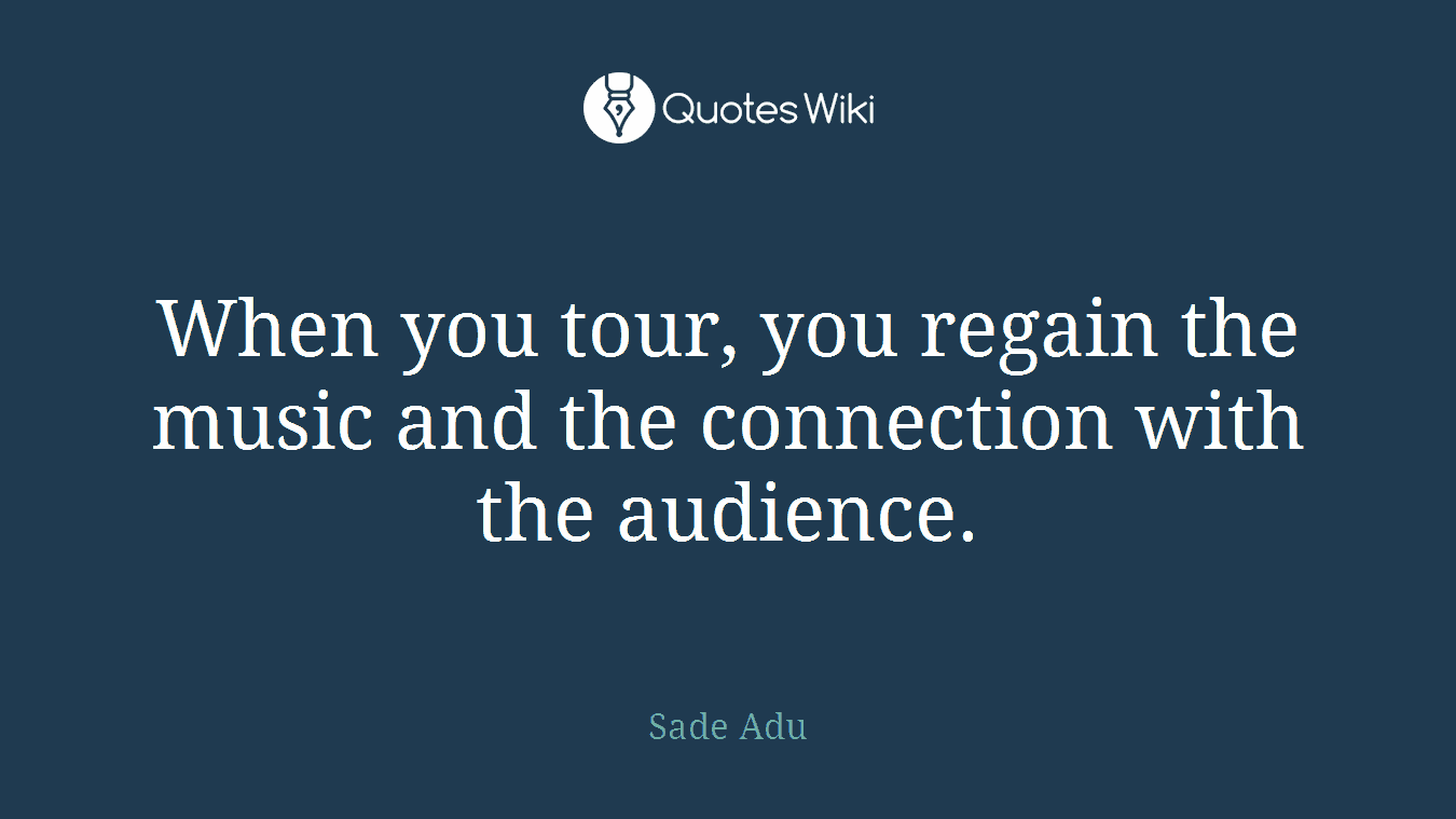 When you tour, you regain the music and the connection with the audience.