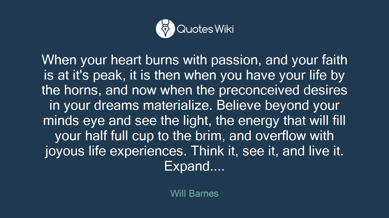 When your heart burns with passion, and your faith is at it's peak, it is then when you have your life by the horns, and now when the preconceived desires in your dreams materialize. Believe beyond your minds eye and see the light, the energy that will fill your half full cup to the brim, and overflow with joyous life experiences. Think it, see it, and live it. Expand....