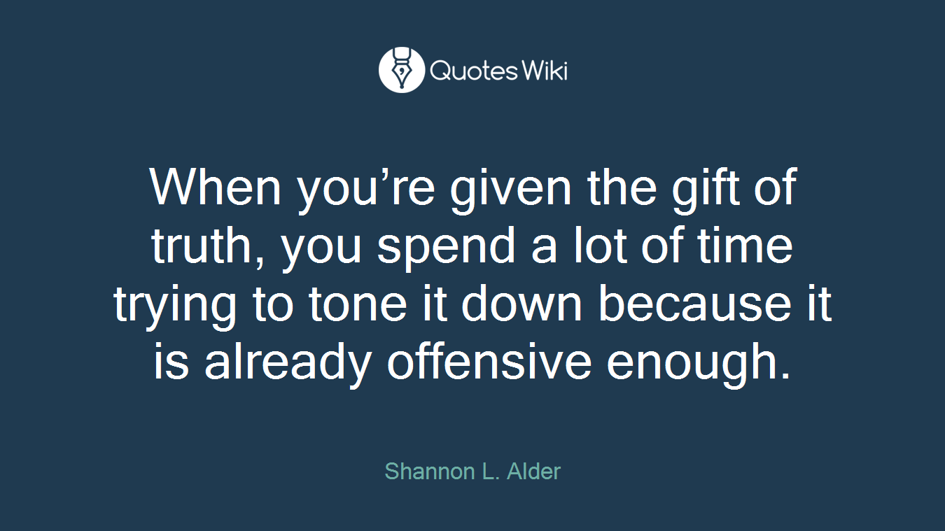 When you're given the gift of truth, you spend a lot of time trying to tone it down because it is already offensive enough.