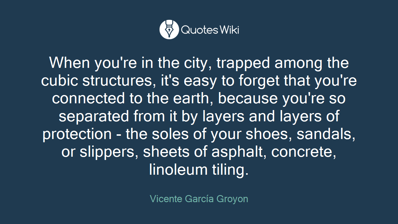 When you're in the city, trapped among the cubic structures, it's easy to forget that you're connected to the earth, because you're so separated from it by layers and layers of protection - the soles of your shoes, sandals, or slippers, sheets of asphalt, concrete, linoleum tiling.