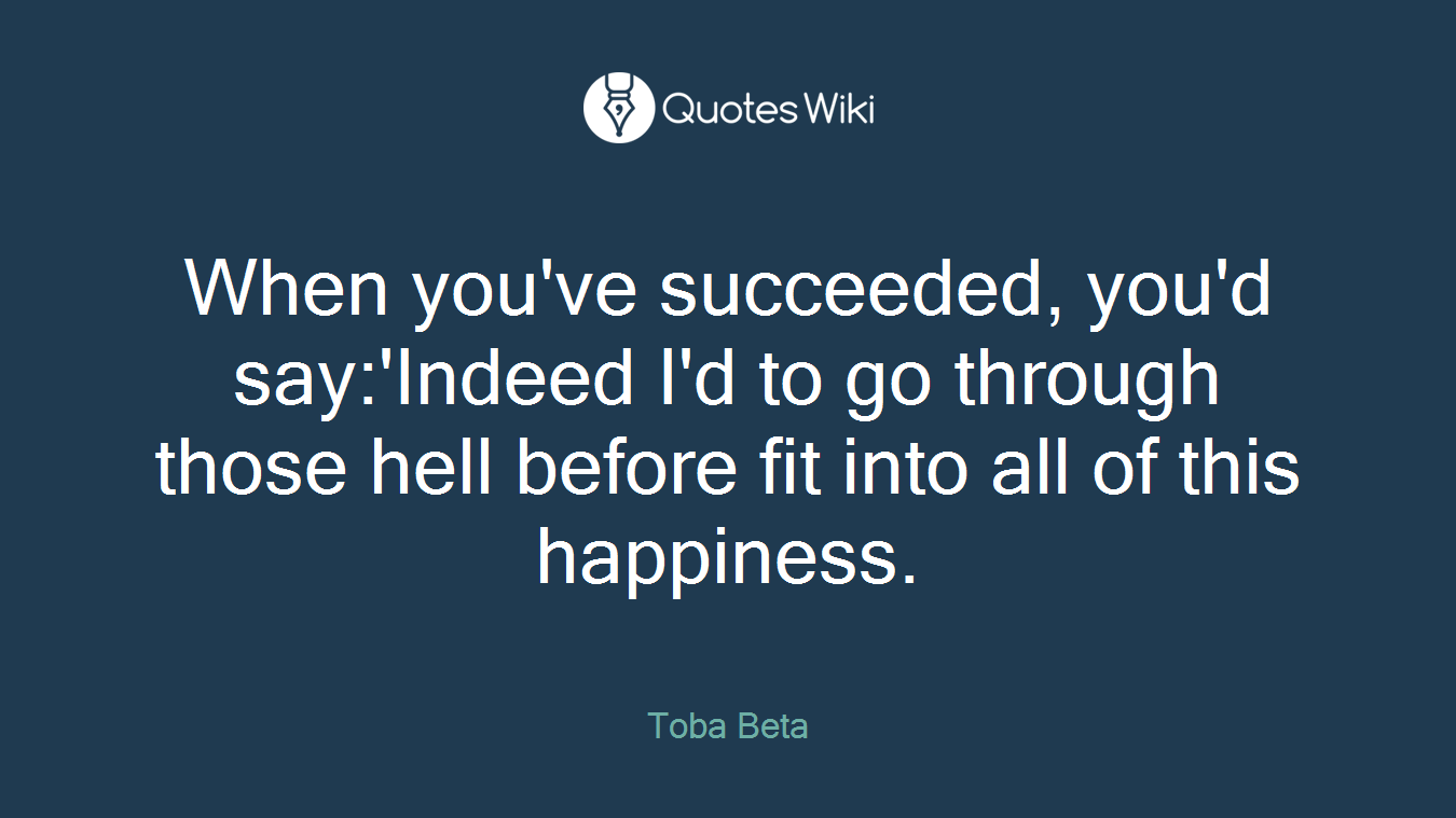 When you've succeeded, you'd say:'Indeed I'd to go through those hell before fit into all of this happiness.