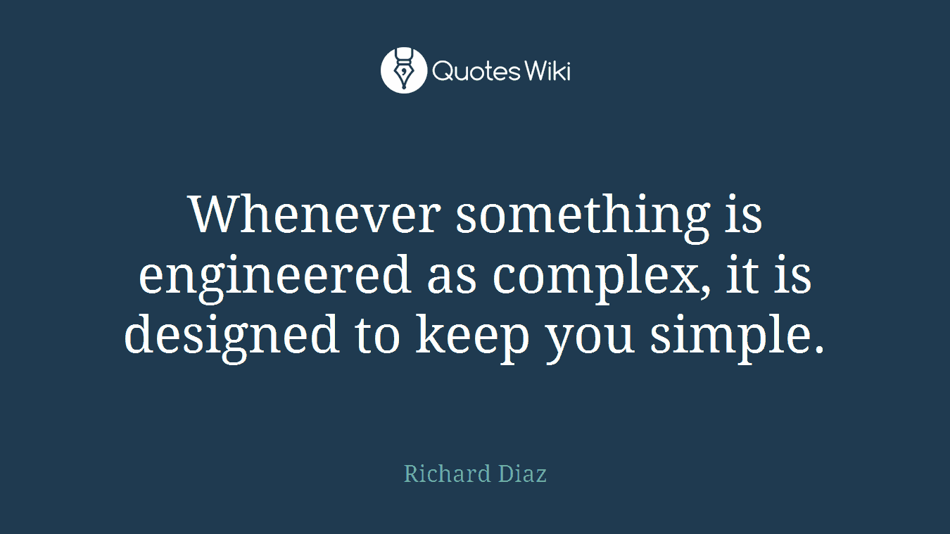Whenever something is engineered as complex, it is designed to keep you simple.