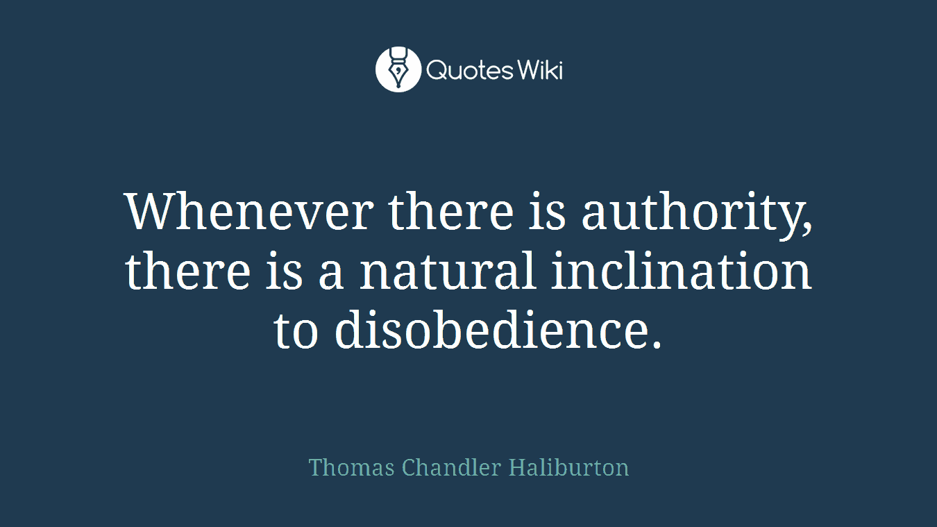Whenever there is authority, there is a natural inclination to disobedience.
