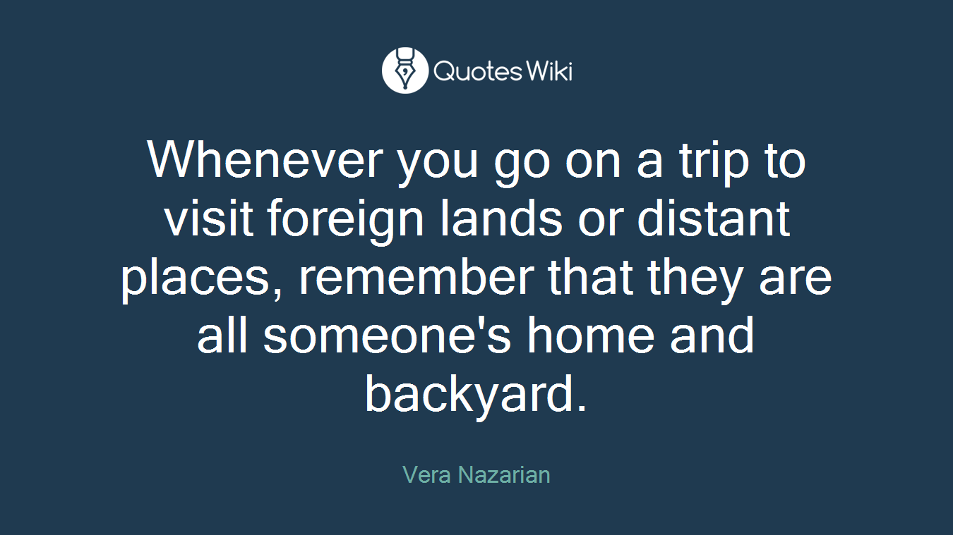 Whenever you go on a trip to visit foreign lands or distant places, remember that they are all someone's home and backyard.