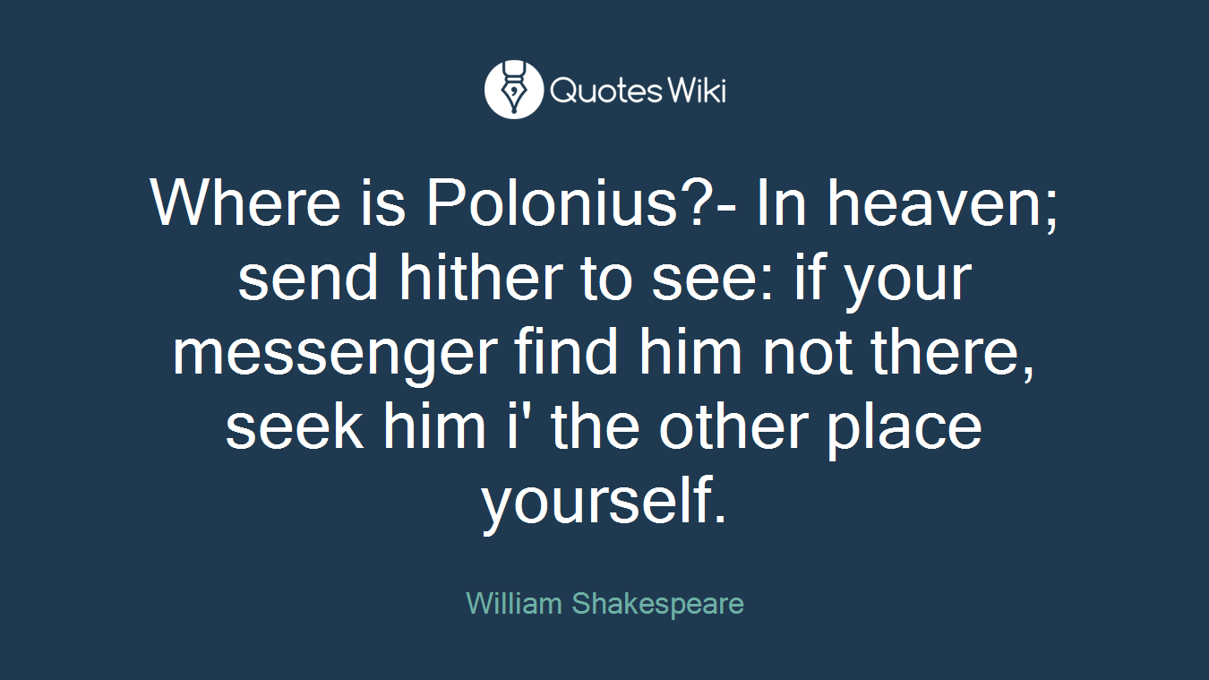 Where is Polonius?- In heaven; send hither to see: if your messenger find him not there, seek him i' the other place yourself.