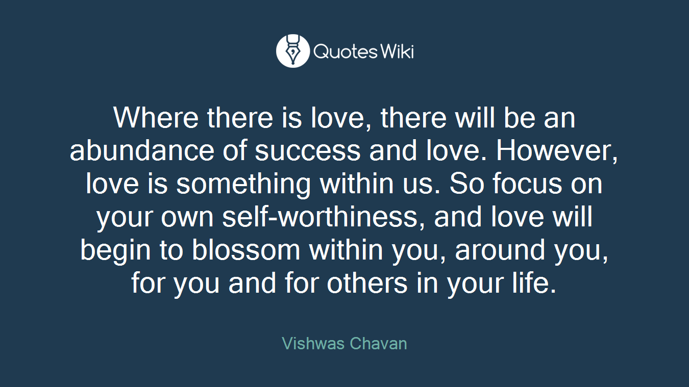 Where there is love, there will be an abundance of success and love. However, love is something within us. So focus on your own self-worthiness, and love will begin to blossom within you, around you, for you and for others in your life.