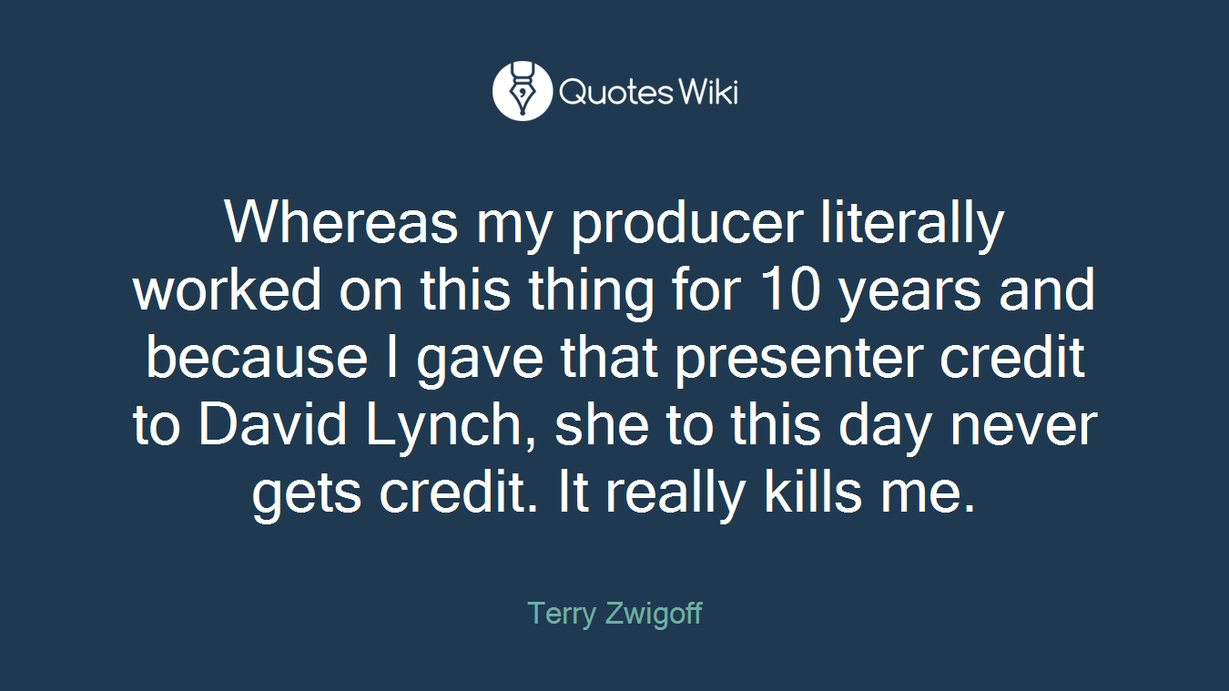 Whereas my producer literally worked on this thing for 10 years and because I gave that presenter credit to David Lynch, she to this day never gets credit. It really kills me.