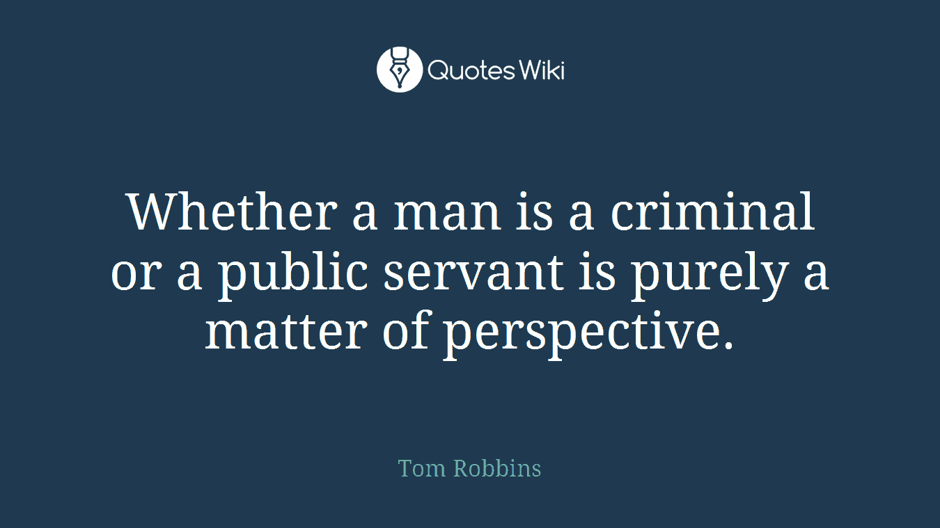 Whether a man is a criminal or a public servant is purely a matter of perspective.