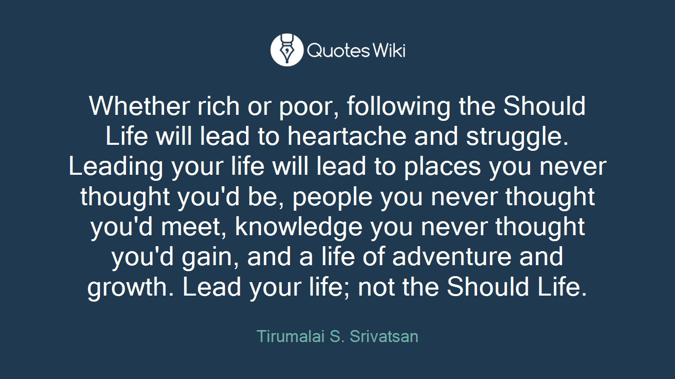 Whether rich or poor, following the Should Life will lead to heartache and struggle. Leading your life will lead to places you never thought you'd be, people you never thought you'd meet, knowledge you never thought you'd gain, and a life of adventure and growth. Lead your life; not the Should Life.