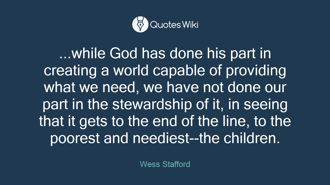 ...while God has done his part in creating a world capable of providing what we need, we have not done our part in the stewardship of it, in seeing that it gets to the end of the line, to the poorest and neediest--the children.