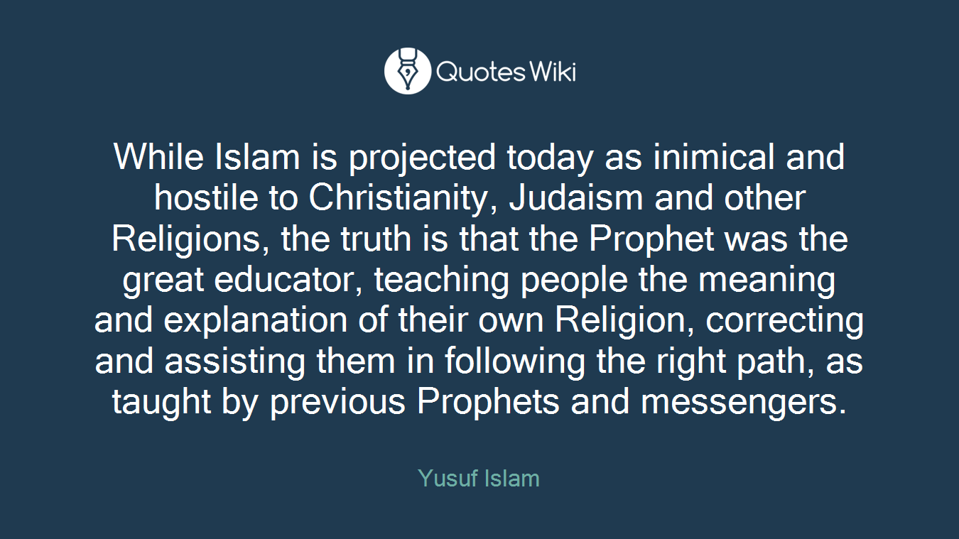 While Islam is projected today as inimical and hostile to Christianity, Judaism and other Religions, the truth is that the Prophet was the great educator, teaching people the meaning and explanation of their own Religion, correcting and assisting them in following the right path, as taught by previous Prophets and messengers.