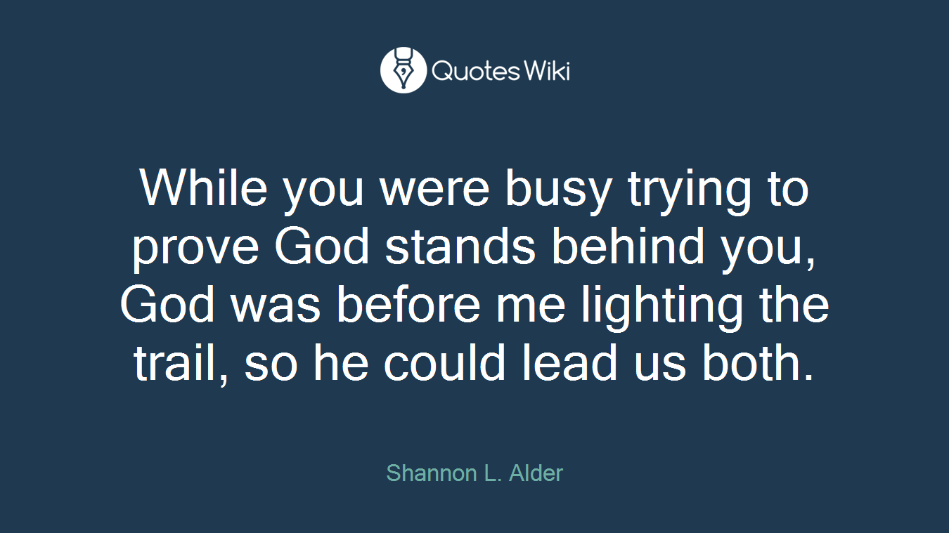 While you were busy trying to prove God stands behind you, God was before me lighting the trail, so he could lead us both.