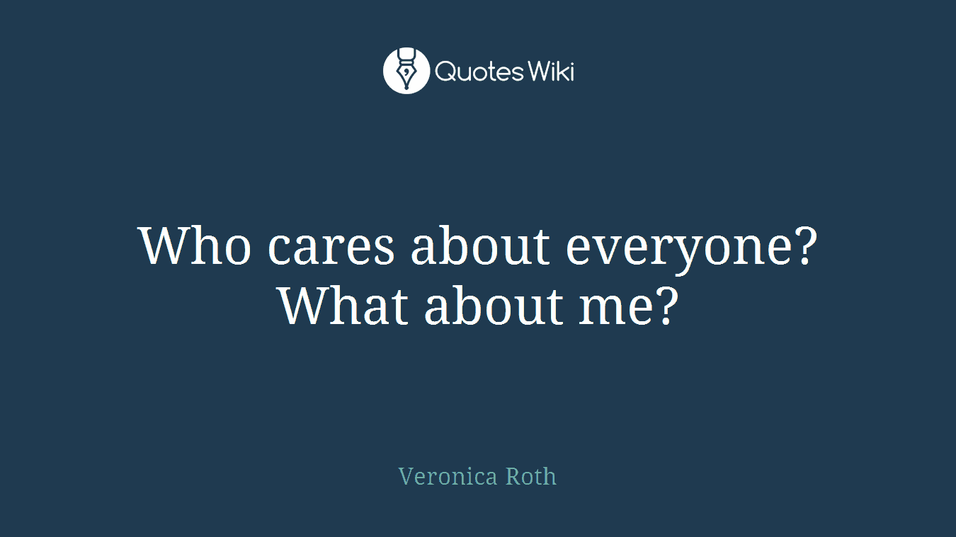 Who cares about everyone? What about me?
