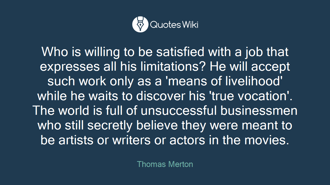 Who is willing to be satisfied with a job that expresses all his limitations? He will accept such work only as a 'means of livelihood' while he waits to discover his 'true vocation'. The world is full of unsuccessful businessmen who still secretly believe they were meant to be artists or writers or actors in the movies.