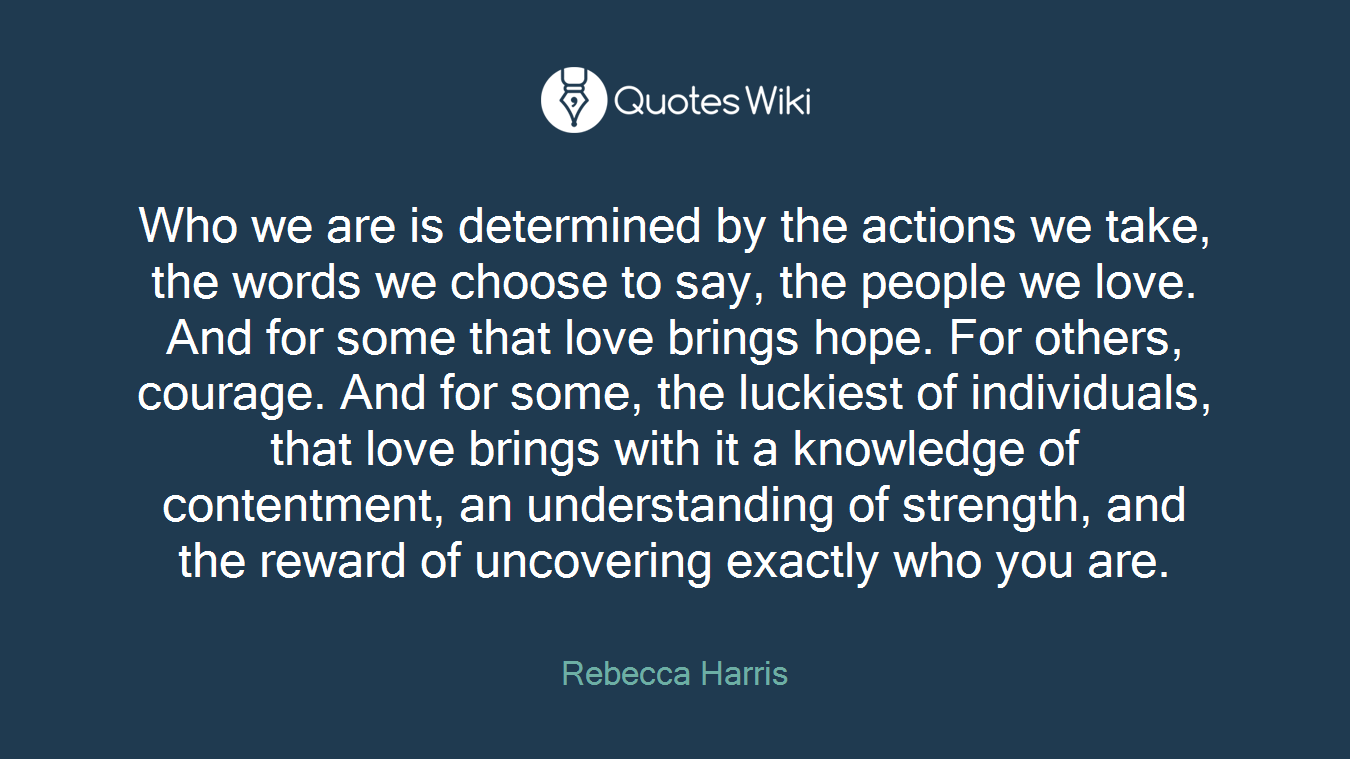 Who we are is determined by the actions we take, the words we choose to say, the people we love. And for some that love brings hope. For others, courage. And for some, the luckiest of individuals, that love brings with it a knowledge of contentment, an understanding of strength, and the reward of uncovering exactly who you are.