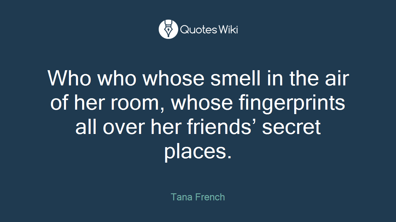 Who who whose smell in the air of her room, whose fingerprints all over her friends' secret places.