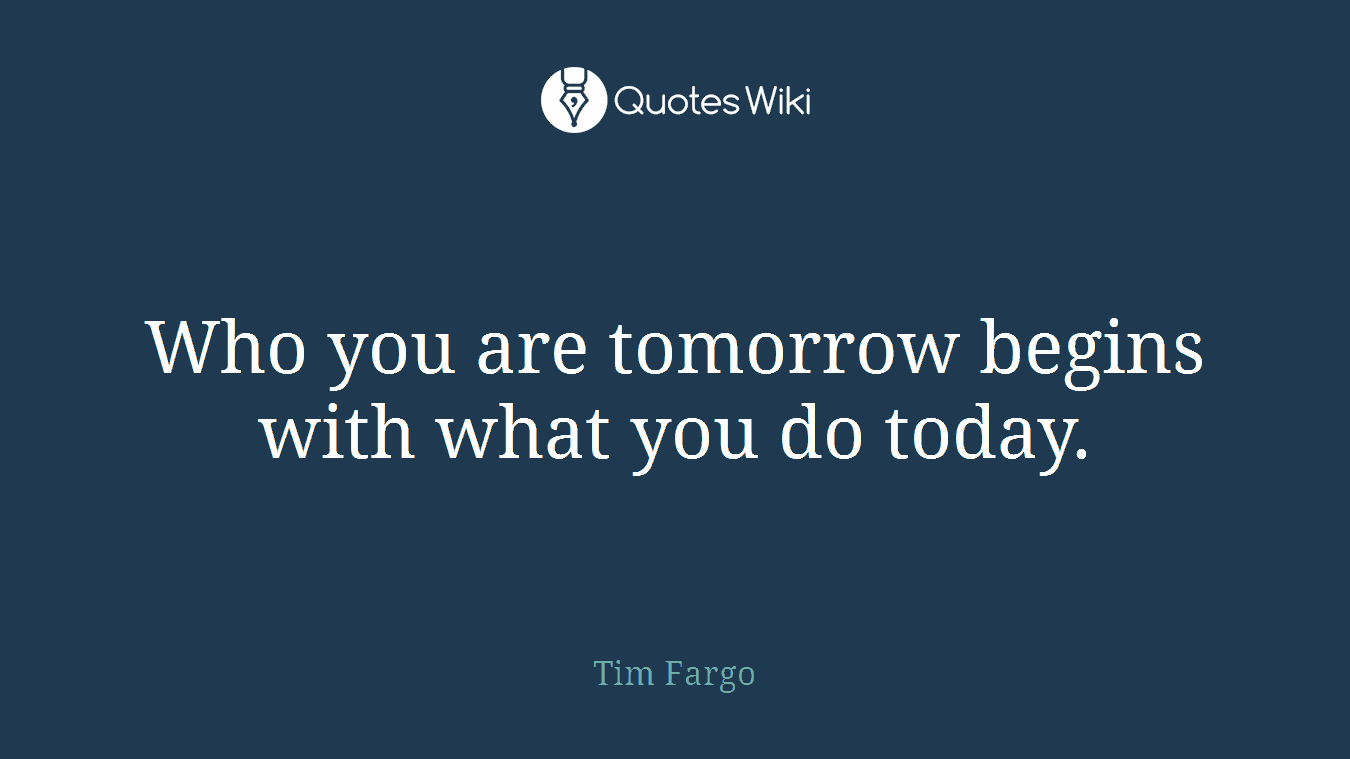 Who you are tomorrow begins with what you do today.