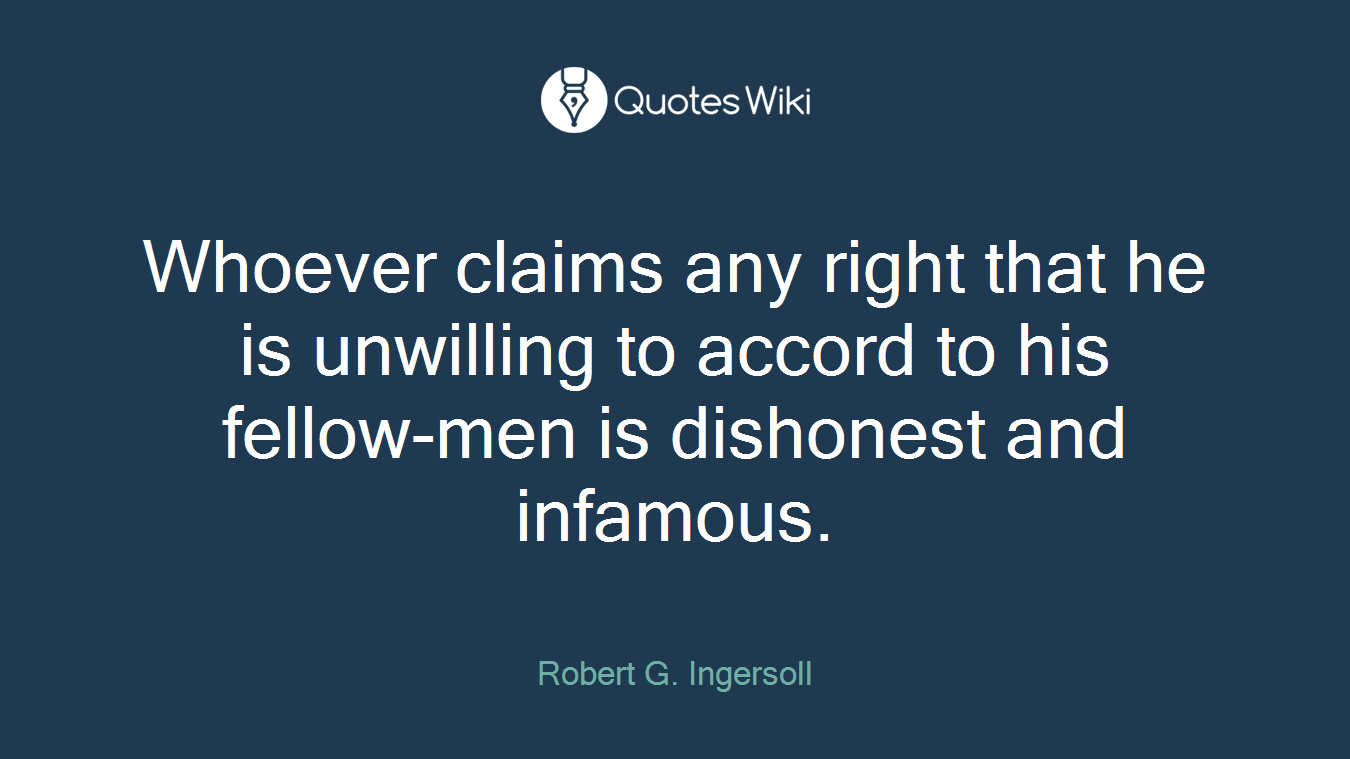 Whoever claims any right that he is unwilling to accord to his fellow-men is dishonest and infamous.