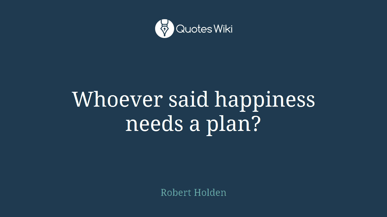 Whoever said happiness needs a plan?