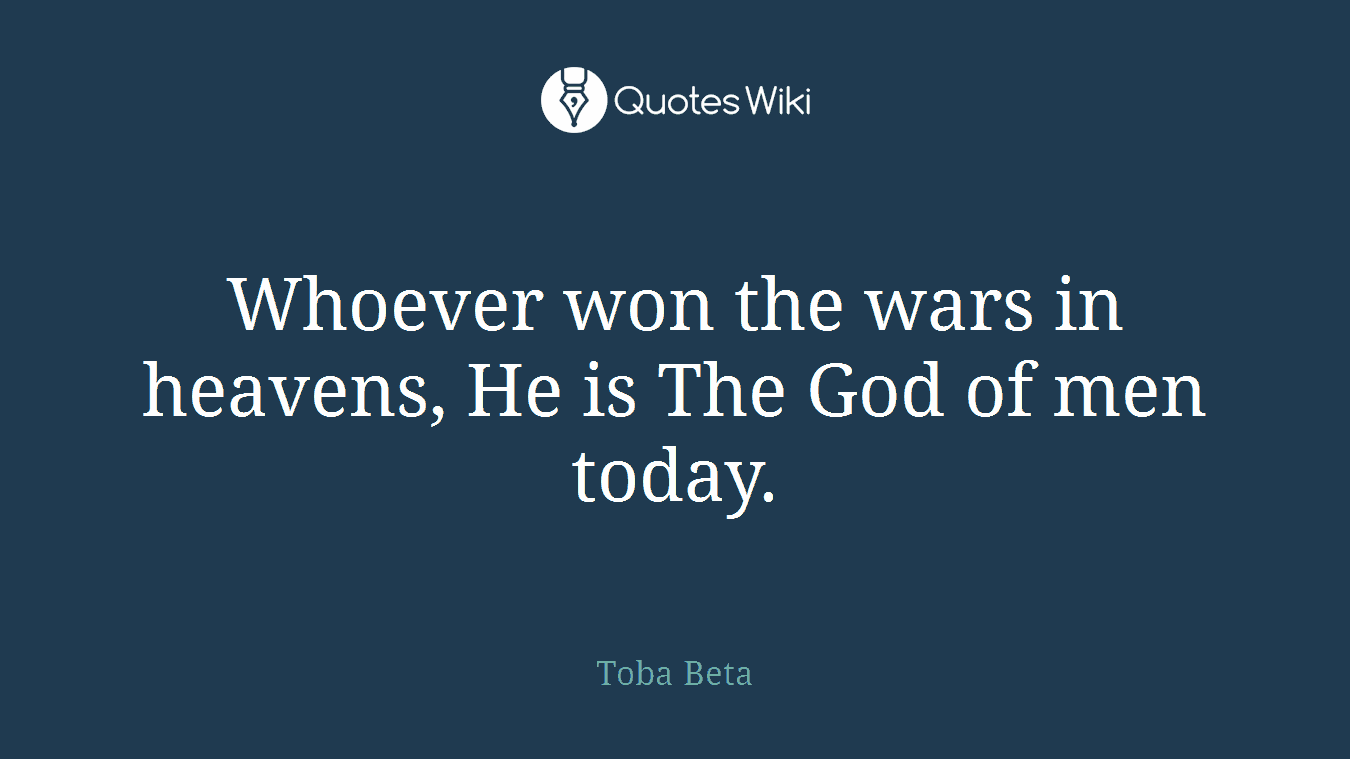 Whoever won the wars in heavens, He is The God of men today.