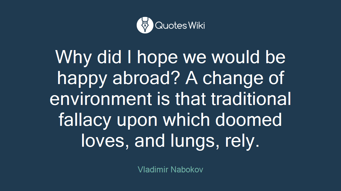 Why did I hope we would be happy abroad? A change of environment is that traditional fallacy upon which doomed loves, and lungs, rely.