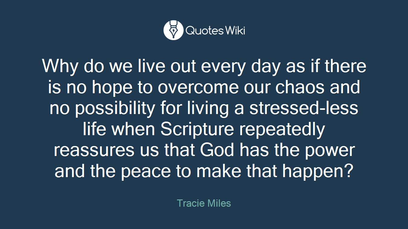 Why do we live out every day as if there is no hope to overcome our chaos and no possibility for living a stressed-less life when Scripture repeatedly reassures us that God has the power and the peace to make that happen?