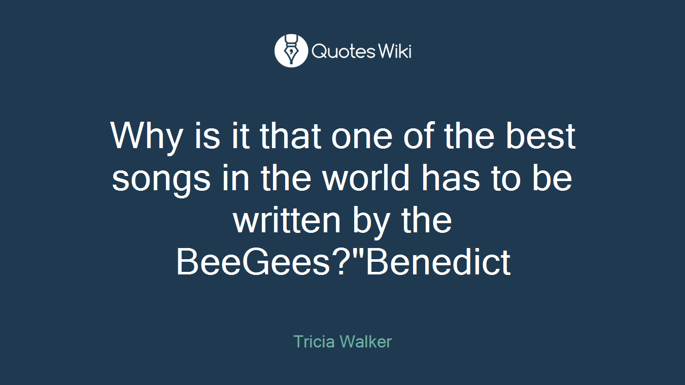 """Why is it that one of the best songs in the world has to be written by the BeeGees?""""Benedict"""