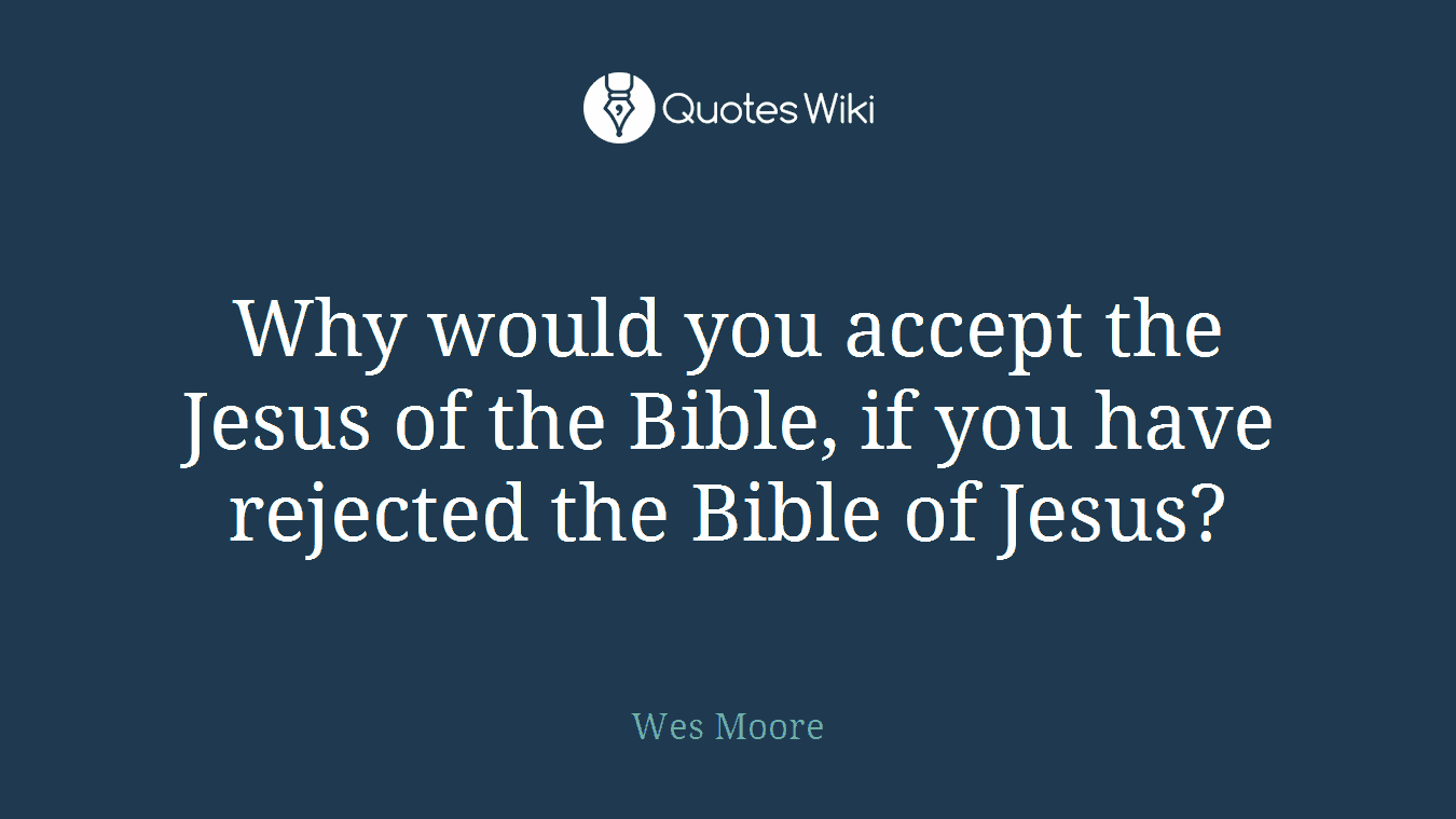 Why would you accept the Jesus of the Bible, if you have rejected the Bible of Jesus?