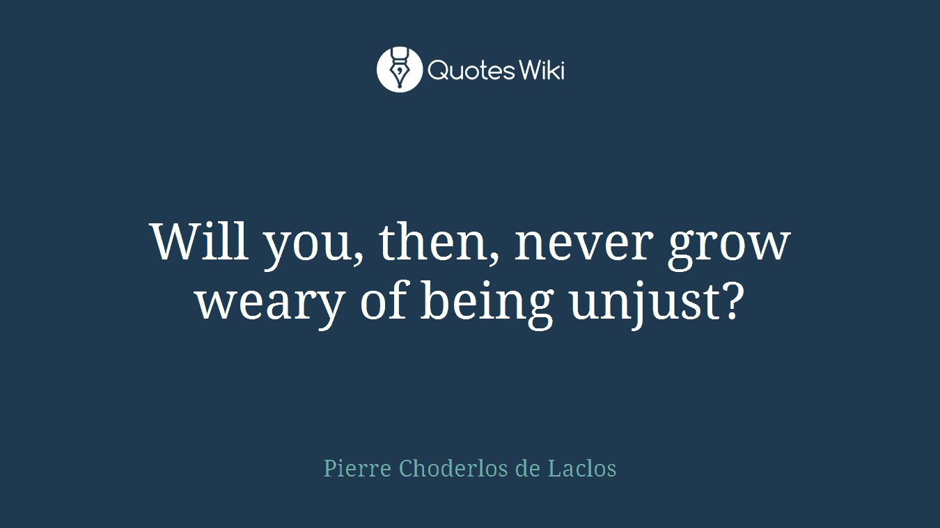 Will you, then, never grow weary of being unjust?