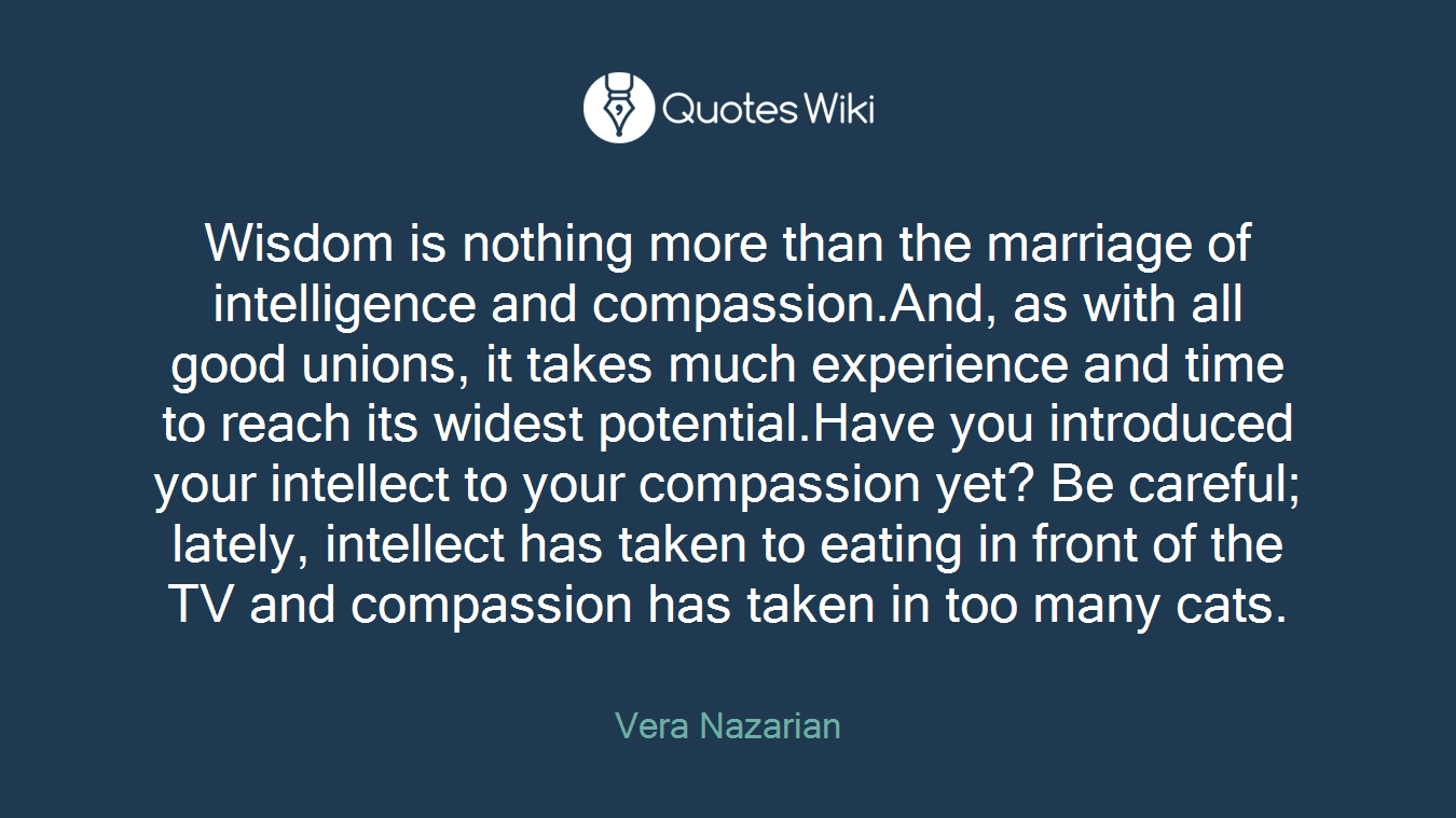 Wisdom is nothing more than the marriage of intelligence and compassion.And, as with all good unions, it takes much experience and time to reach its widest potential.Have you introduced your intellect to your compassion yet? Be careful; lately, intellect has taken to eating in front of the TV and compassion has taken in too many cats.
