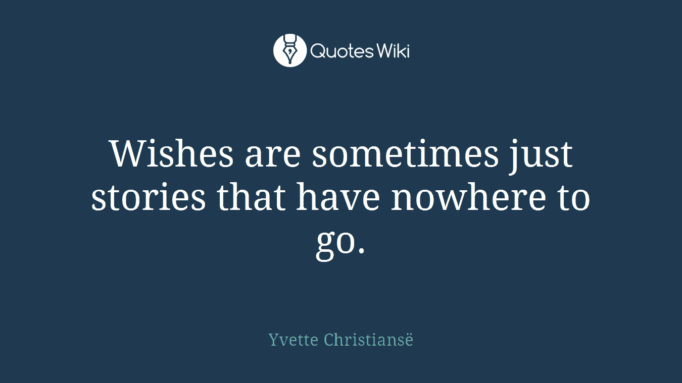 Wishes are sometimes just stories that have nowhere to go.