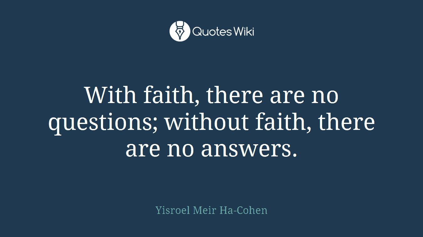 With faith, there are no questions; without faith, there are no answers.