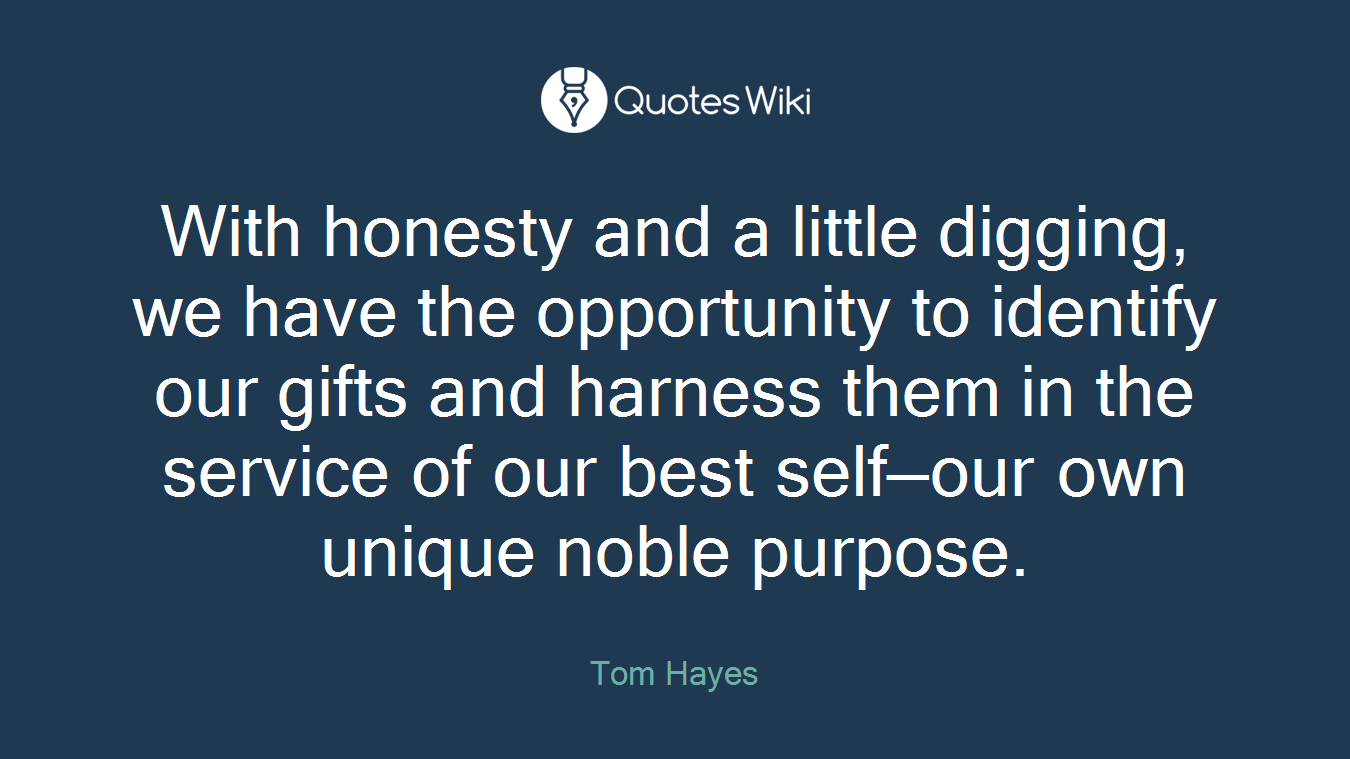 With honesty and a little digging, we have the opportunity to identify our gifts and harness them in the service of our best self—our own unique noble purpose.