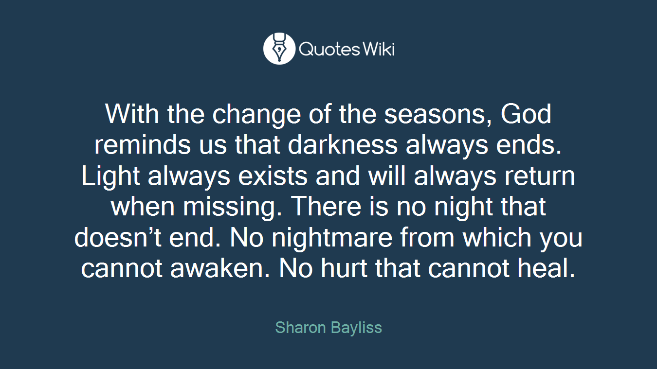 With the change of the seasons, God reminds us that darkness always ends. Light always exists and will always return when missing. There is no night that doesn't end. No nightmare from which you cannot awaken. No hurt that cannot heal.