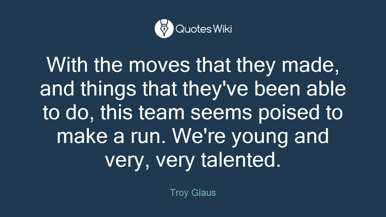 With the moves that they made, and things that they've been able to do, this team seems poised to make a run. We're young and very, very talented.