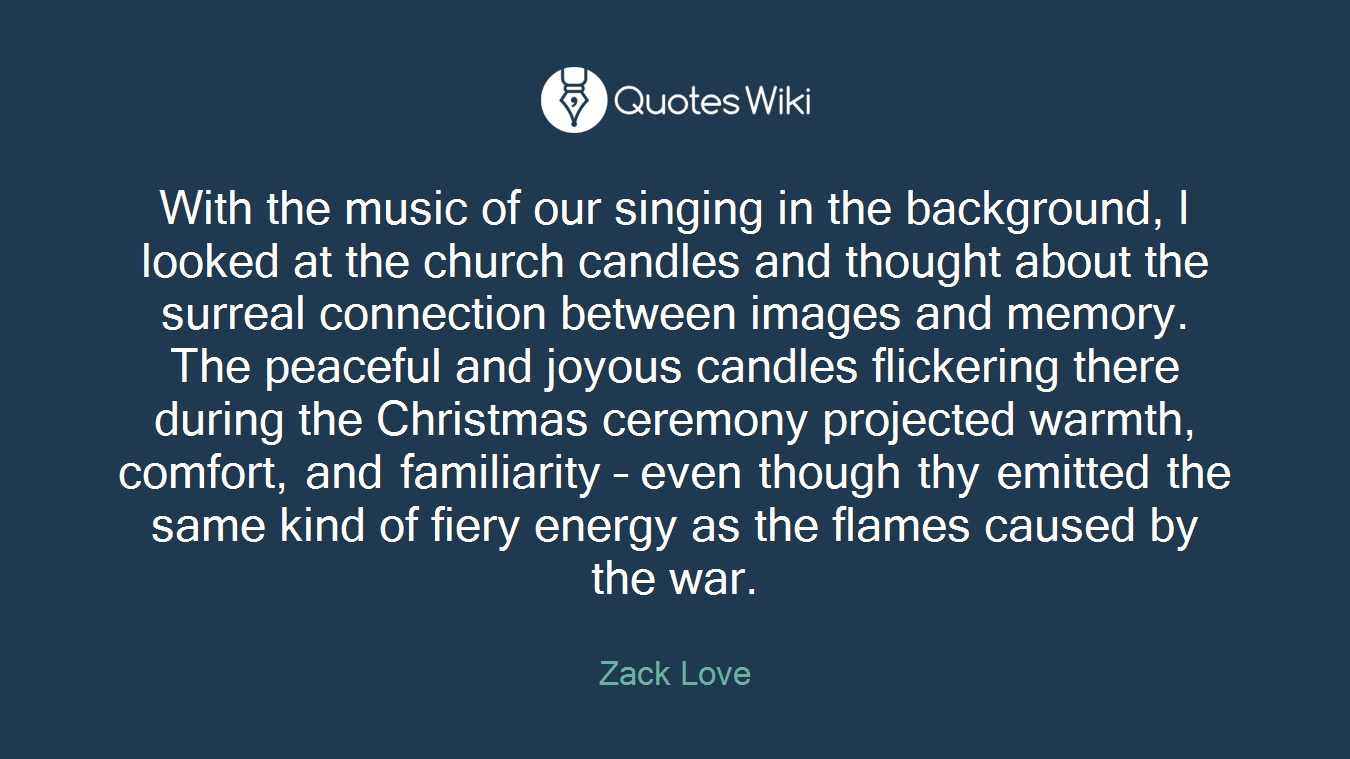 With the music of our singing in the background, I looked at the church candles and thought about the surreal connection between images and memory. The peaceful and joyous candles flickering there during the Christmas ceremony projected warmth, comfort, and familiarity – even though thy emitted the same kind of fiery energy as the flames caused by the war.