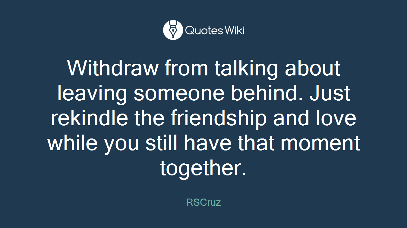 Withdraw from talking about leaving someone behind. Just rekindle the friendship and love while you still have that moment together.