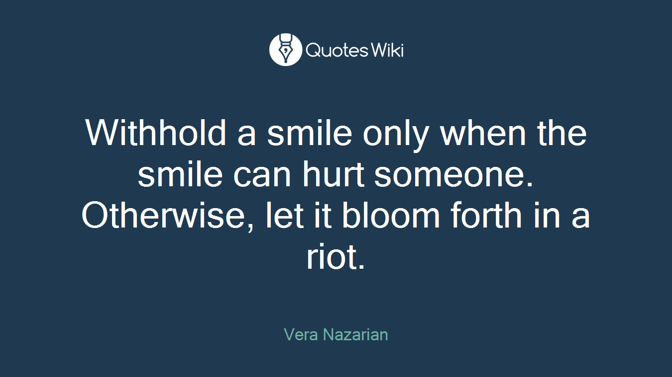Withhold a smile only when the smile can hurt someone. Otherwise, let it bloom forth in a riot.