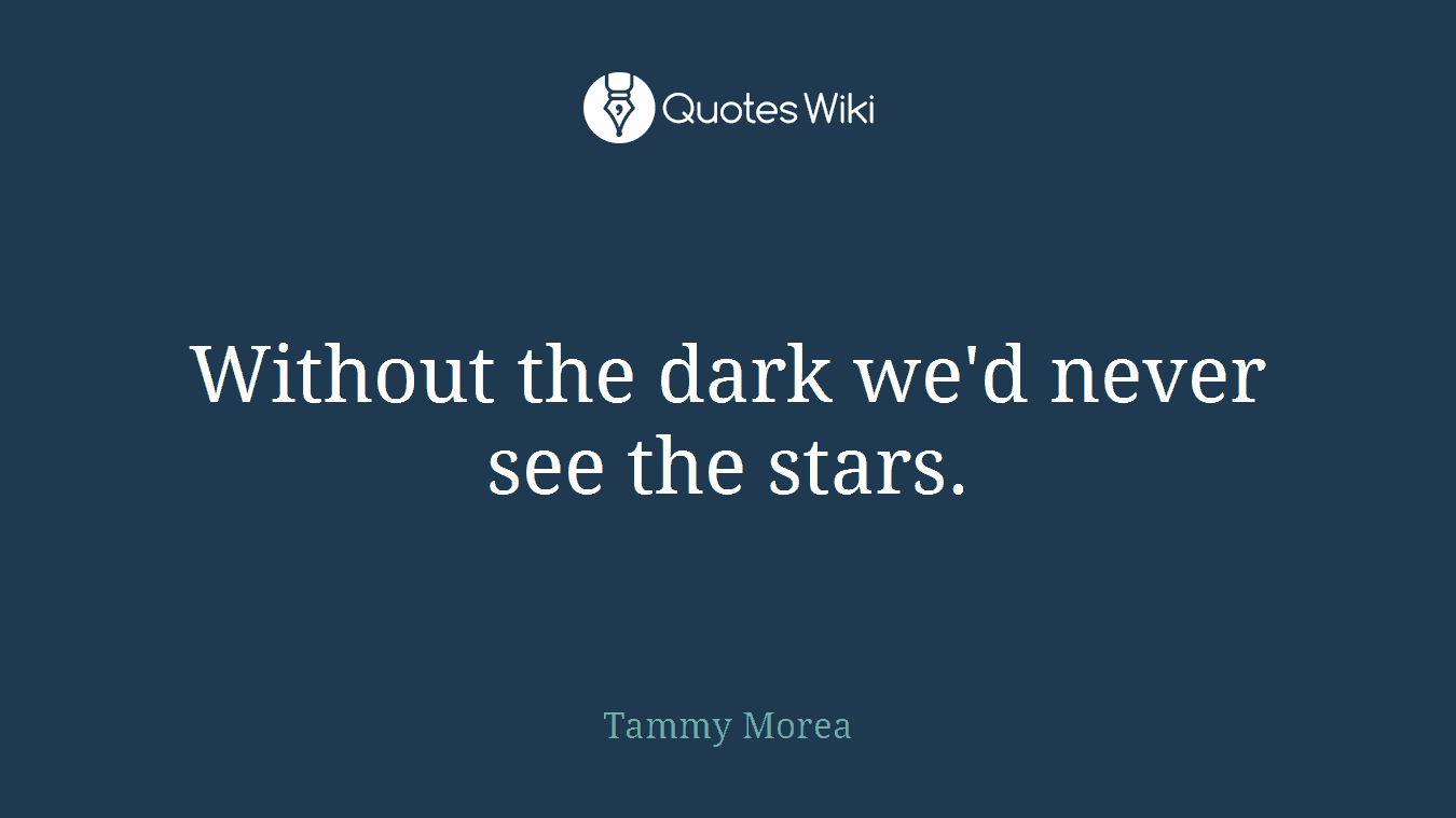 Without the dark we'd never see the stars.
