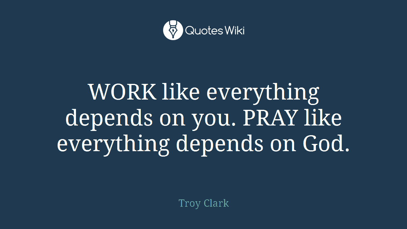 WORK like everything depends on you. PRAY like everything depends on God.