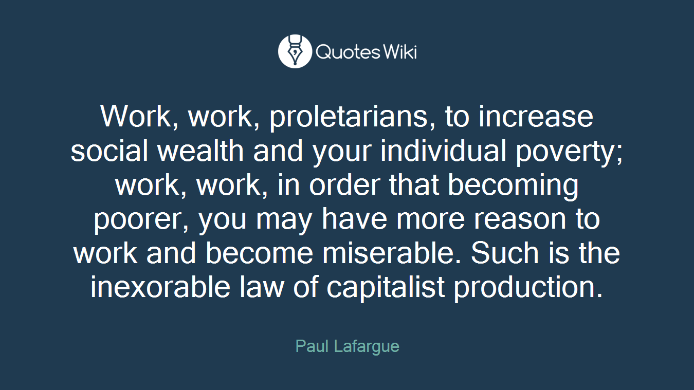 Work, work, proletarians, to increase social wealth and your individual poverty; work, work, in order that becoming poorer, you may have more reason to work and become miserable. Such is the inexorable law of capitalist production.