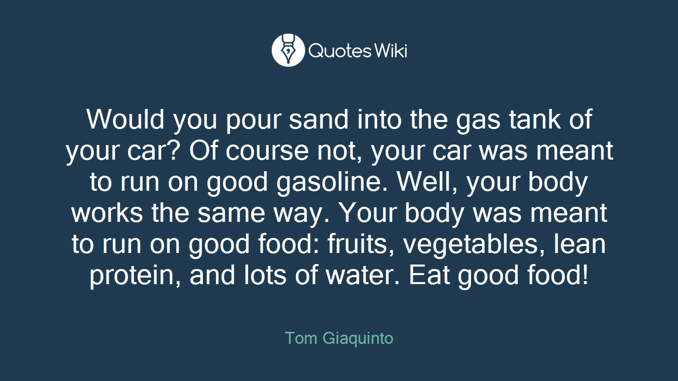 Would you pour sand into the gas tank of your car? Of course not, your car was meant to run on good gasoline. Well, your body works the same way. Your body was meant to run on good food: fruits, vegetables, lean protein, and lots of water. Eat good food!