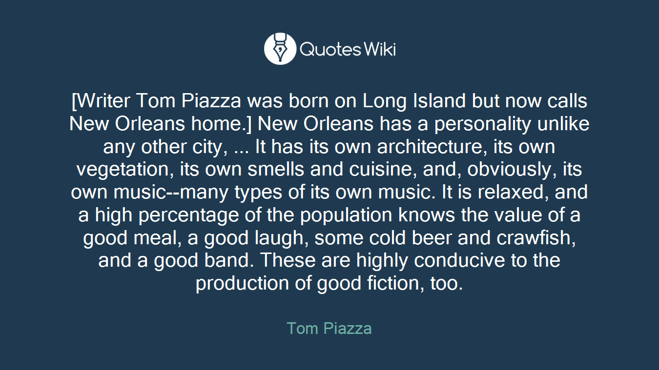 [Writer Tom Piazza was born on Long Island but now calls New Orleans home.] New Orleans has a personality unlike any other city, ... It has its own architecture, its own vegetation, its own smells and cuisine, and, obviously, its own music--many types of its own music. It is relaxed, and a high percentage of the population knows the value of a good meal, a good laugh, some cold beer and crawfish, and a good band. These are highly conducive to the production of good fiction, too.