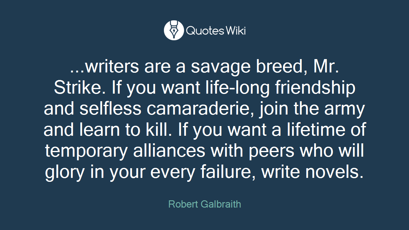 ...writers are a savage breed, Mr. Strike. If you want life-long friendship and selfless camaraderie, join the army and learn to kill. If you want a lifetime of temporary alliances with peers who will glory in your every failure, write novels.