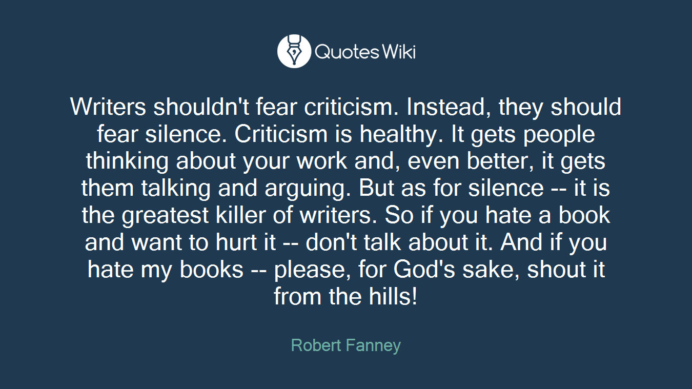 Writers shouldn't fear criticism. Instead, they should fear silence. Criticism is healthy. It gets people thinking about your work and, even better, it gets them talking and arguing. But as for silence -- it is the greatest killer of writers. So if you hate a book and want to hurt it -- don't talk about it. And if you hate my books -- please, for God's sake, shout it from the hills!